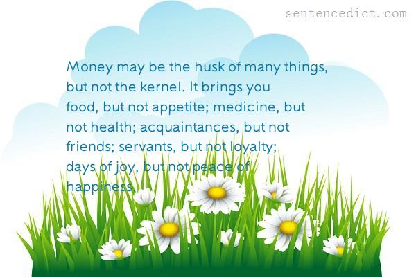 Good sentence's beautiful picture_Money may be the husk of many things, but not the kernel. It brings you food, but not appetite; medicine, but not health; acquaintances, but not friends; servants, but not loyalty; days of joy, but not peace of happiness.