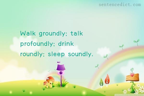 Good Sentence appreciation - Walk groundly; talk profoundly; drink roundly;  sleep soundly.