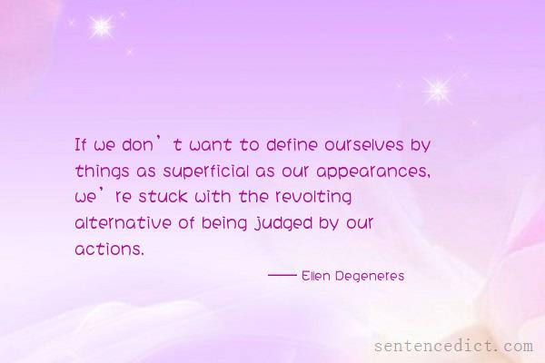 Good sentence's beautiful picture_If we don't want to define ourselves by things as superficial as our appearances, we're stuck with the revolting alternative of being judged by our actions.