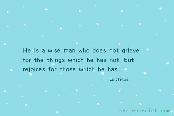 Good sentence's beautiful picture_He is a wise man who does not grieve for the things which he has not, but rejoices for those which he has.