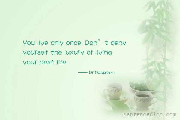 Good sentence's beautiful picture_You live only once. Don't deny yourself the luxury of living your best life.