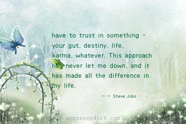 Good sentence's beautiful picture_have to trust in something - your gut, destiny, life, karma, whatever. This approach has never let me down, and it has made all the difference in my life.