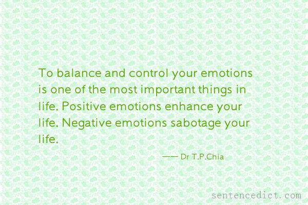 Good sentence's beautiful picture_To balance and control your emotions is one of the most important things in life. Positive emotions enhance your life. Negative emotions sabotage your life.