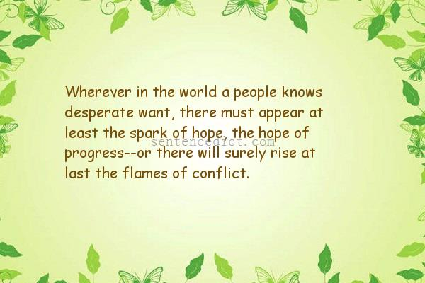 Good Sentence Appreciation Wherever In The World A People Knows Desperate Want There Must Appear At Least The Spark Of Hope The Hope Of Progress Or There Will Surely Rise At Last Examples of how to use the word desperate in a sentence. world a people knows desperate want