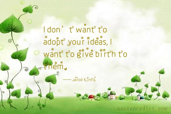 Good sentence's beautiful picture_I don't want to adopt your ideas, I want to give birth to them.