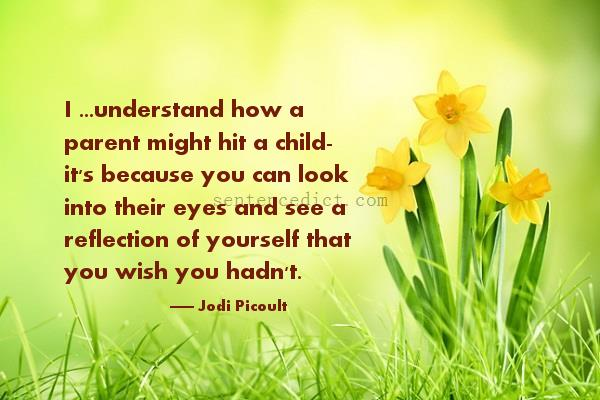 Good sentence's beautiful picture_I ...understand how a parent might hit a child- it's because you can look into their eyes and see a reflection of yourself that you wish you hadn't.