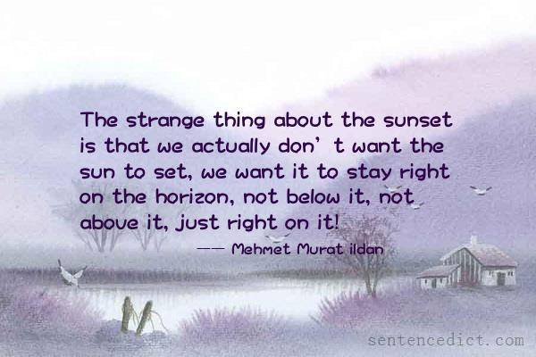 Good sentence's beautiful picture_The strange thing about the sunset is that we actually don't want the sun to set, we want it to stay right on the horizon, not below it, not above it, just right on it!