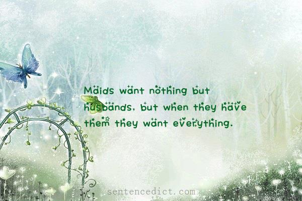 Good sentence's beautiful picture_Maids want nothing but husbands, but when they have them they want everything.