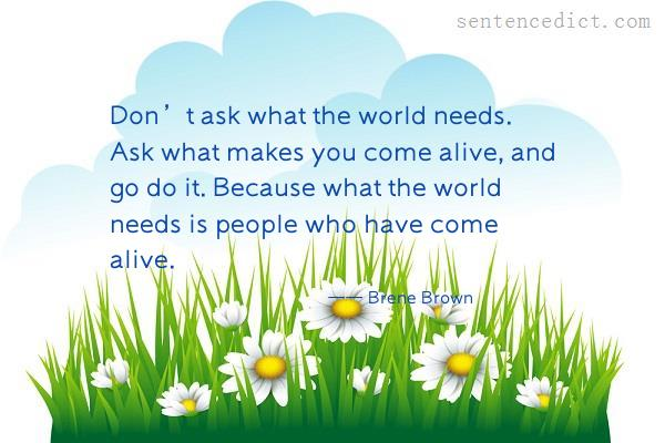 Good sentence's beautiful picture_Don't ask what the world needs. Ask what makes you come alive, and go do it. Because what the world needs is people who have come alive.