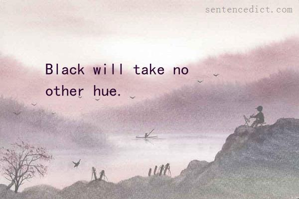 Good sentence's beautiful picture_Black will take no other hue.