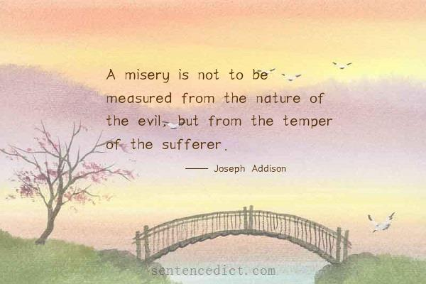 Good sentence's beautiful picture_A misery is not to be measured from the nature of the evil, but from the temper of the sufferer.