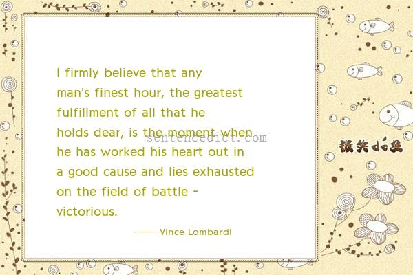 Good sentence's beautiful picture_I firmly believe that any man's finest hour, the greatest fulfillment of all that he holds dear, is the moment when he has worked his heart out in a good cause and lies exhausted on the field of battle - victorious.