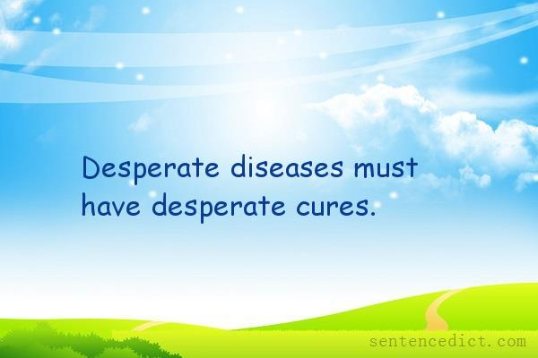 Good Sentence Appreciation Desperate Diseases Must Have Desperate Cures Leaving little or no hope; good sentence appreciation desperate