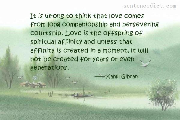 Good sentence's beautiful picture_It is wrong to think that love comes from long companionship and persevering courtship. Love is the offspring of spiritual affinity and unless that affinity is created in a moment, it will not be created for years or even generations.