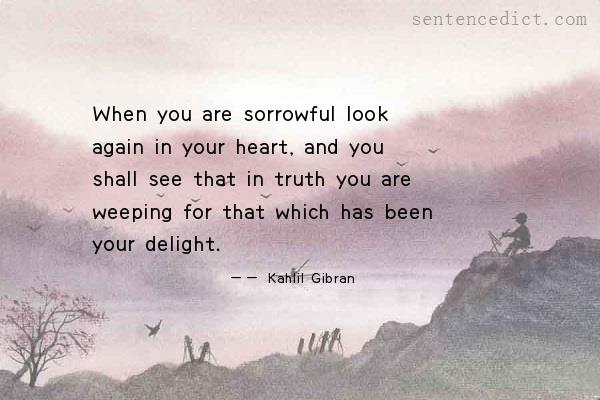 Good Sentence appreciation - When you are sorrowful look again in your  heart, and you shall see that in truth you are weeping for that which has  been your delight.