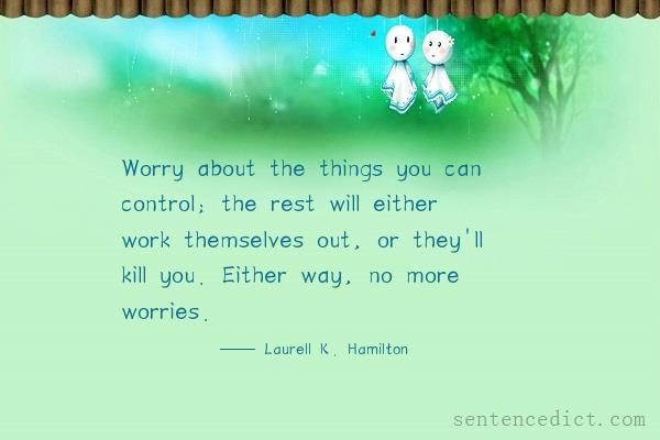 Good sentence's beautiful picture_Worry about the things you can control; the rest will either work themselves out, or they'll kill you. Either way, no more worries.