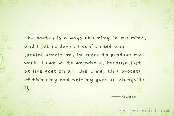 Good sentence's beautiful picture_The poetry is always churning in my mind, and I jot it down. I don't need any special conditions in order to produce my work. I can write anywhere, because just as life goes on all the time, this process of thinking and writing goes on alongside it.