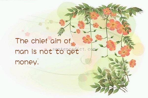 Good sentence's beautiful picture_The chief aim of man is not to get money.