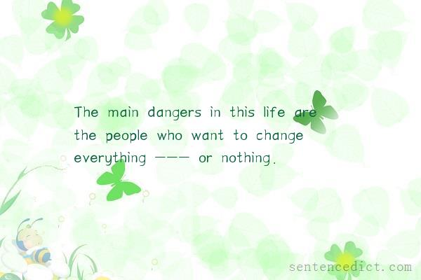 Good sentence's beautiful picture_The main dangers in this life are the people who want to change everything --- or nothing.